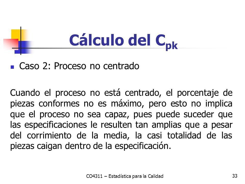 33 Cálculo del C pk Caso 2: Proceso no centrado Cuando el proceso no está centrado, el porcentaje de piezas conformes no es máximo, pero esto no impli