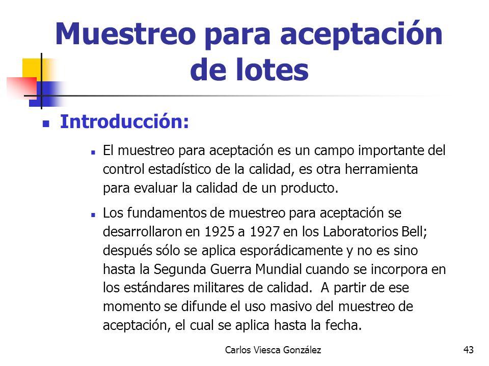Carlos Viesca González43 Introducción: El muestreo para aceptación es un campo importante del control estadístico de la calidad, es otra herramienta p