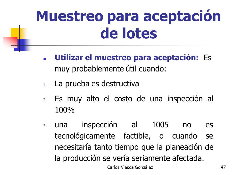 Carlos Viesca González47 Utilizar el muestreo para aceptación: Es muy probablemente útil cuando: 1. La prueba es destructiva 2. Es muy alto el costo d