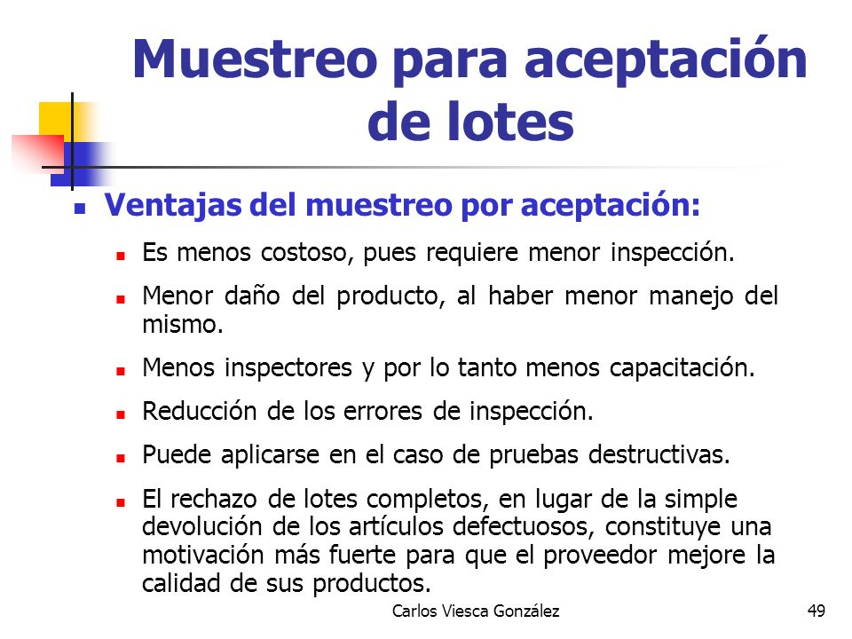 Carlos Viesca González49 Ventajas del muestreo por aceptación: Es menos costoso, pues requiere menor inspección. Menor daño del producto, al haber men