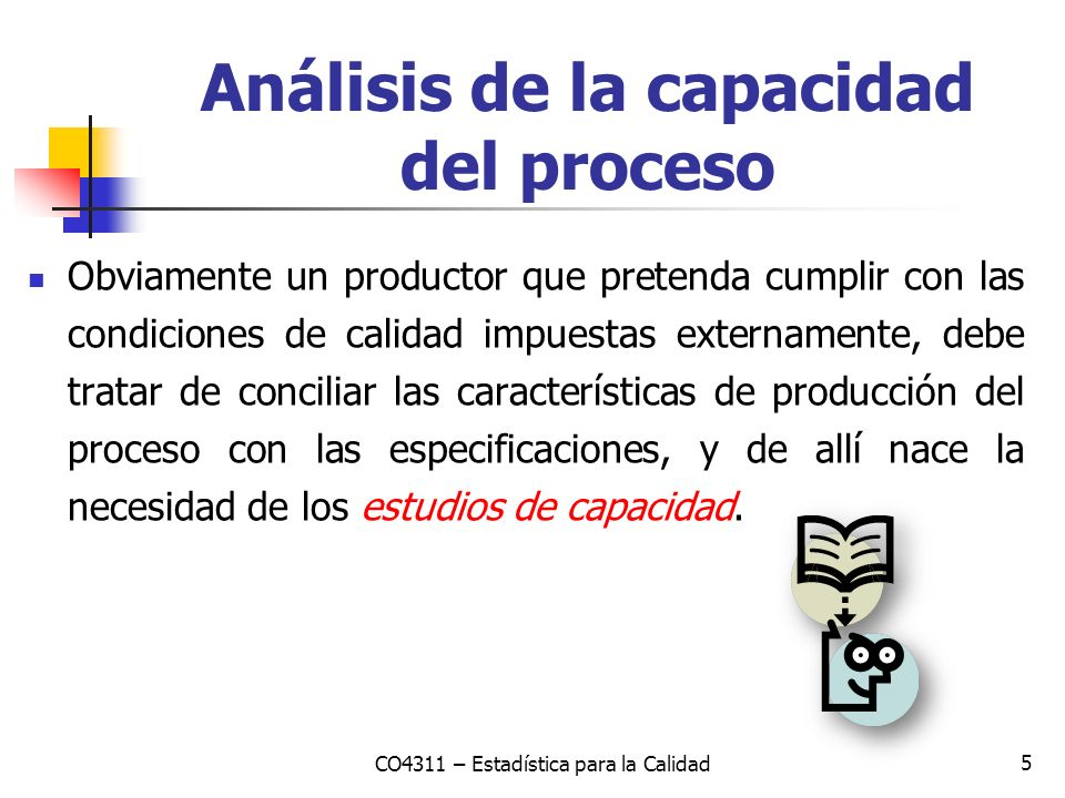 5 Análisis de la capacidad del proceso Obviamente un productor que pretenda cumplir con las condiciones de calidad impuestas externamente, debe tratar