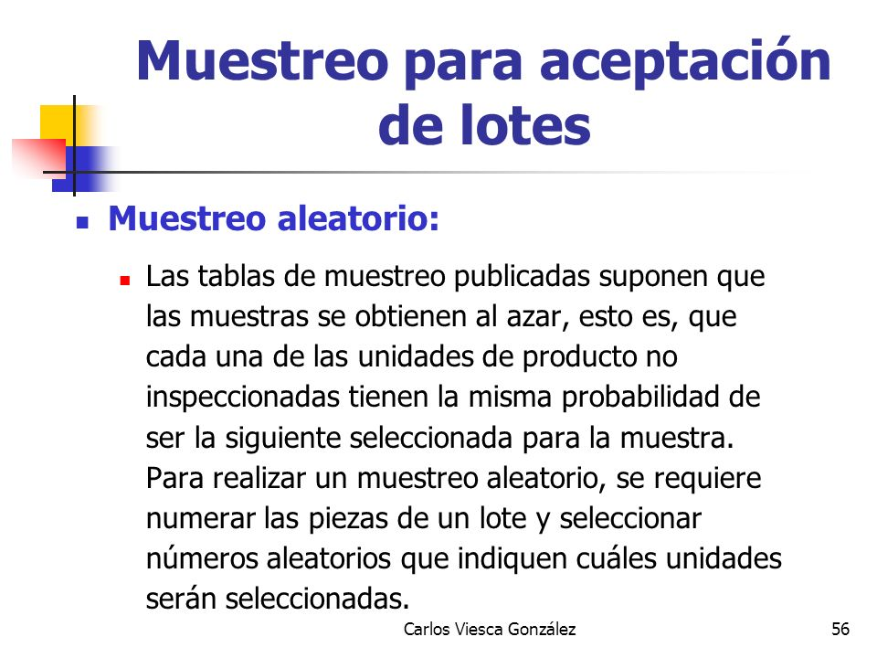 Carlos Viesca González56 Muestreo aleatorio: Las tablas de muestreo publicadas suponen que las muestras se obtienen al azar, esto es, que cada una de
