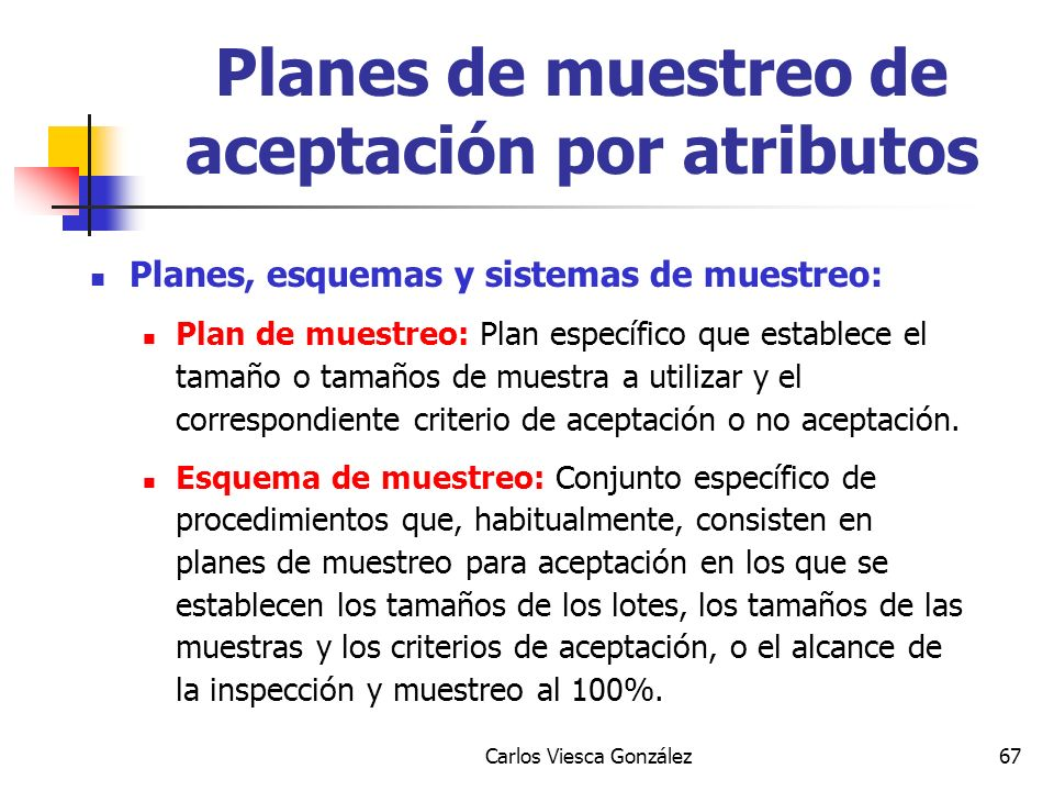 Carlos Viesca González67 Planes, esquemas y sistemas de muestreo: Plan de muestreo: Plan específico que establece el tamaño o tamaños de muestra a uti