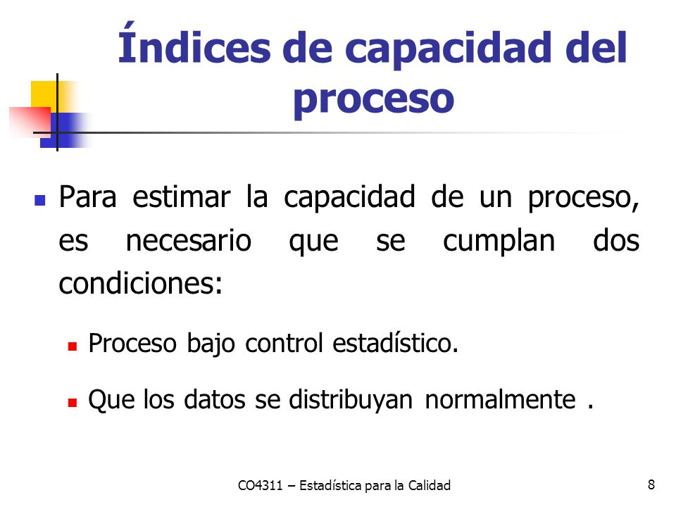8 Para estimar la capacidad de un proceso, es necesario que se cumplan dos condiciones: Proceso bajo control estadístico. Que los datos se distribuyan