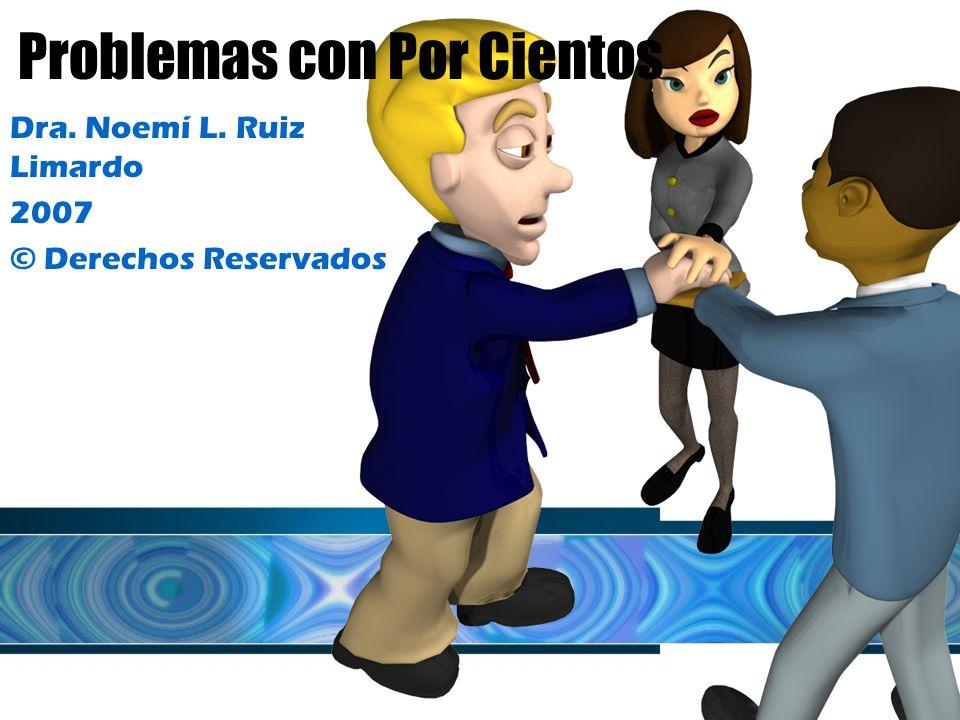 Problemas con Por Cientos Dra. Noemí L. Ruiz Limardo 2007 © Derechos Reservados