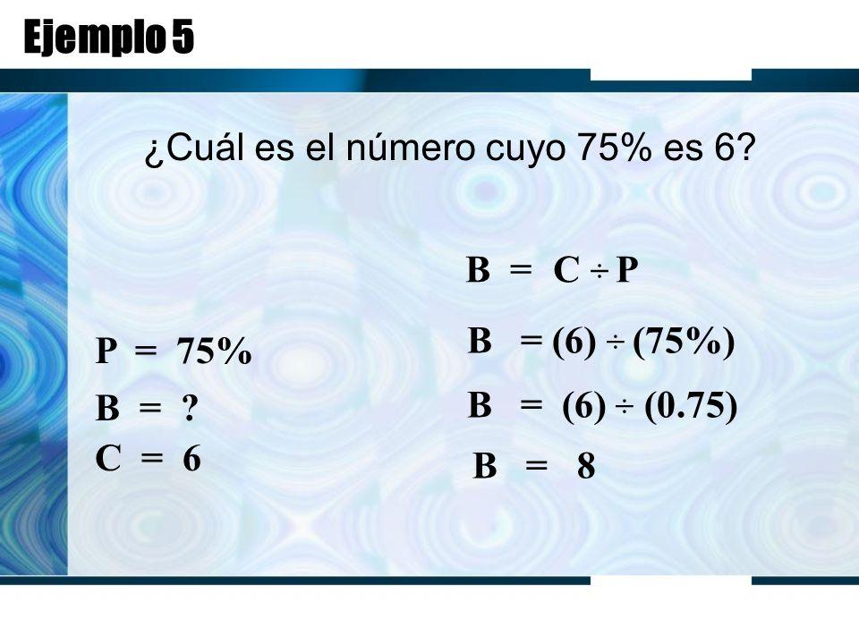 Ejemplo 5 ¿Cuál es el número cuyo 75% es 6. B = C ÷ P P = 75% B = .
