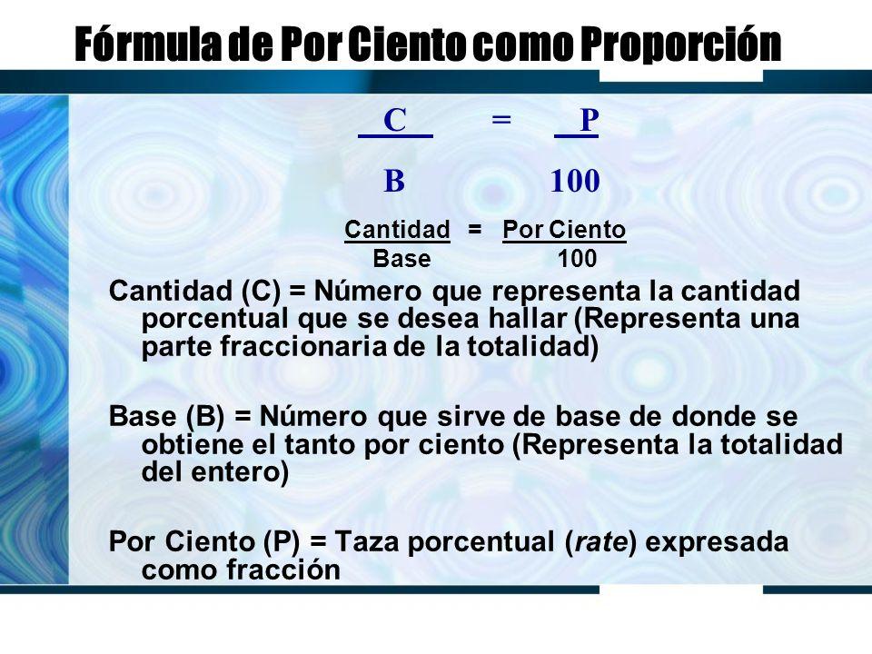Fórmula de Por Ciento como Proporción Cantidad = Por Ciento Base 100 Cantidad (C) = Número que representa la cantidad porcentual que se desea hallar (Representa una parte fraccionaria de la totalidad) Base (B) = Número que sirve de base de donde se obtiene el tanto por ciento (Representa la totalidad del entero) Por Ciento (P) = Taza porcentual (rate) expresada como fracción C = P B 100