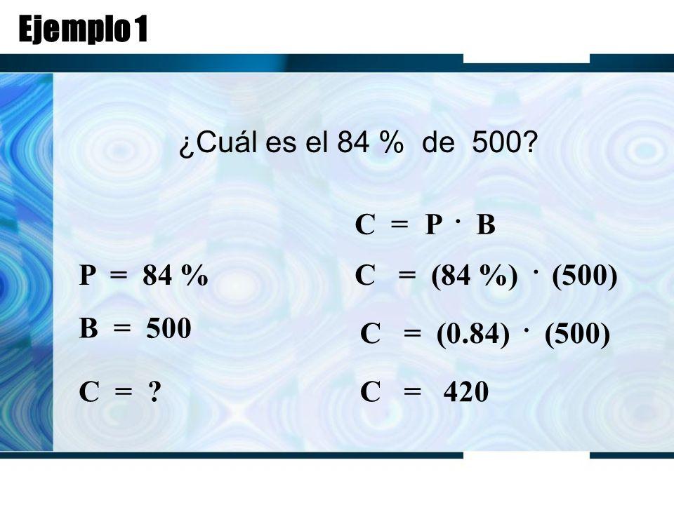 Ejemplo 1 ¿Cuál es el 84 % de 500. C = P. B P = 84 % B = 500 C = .