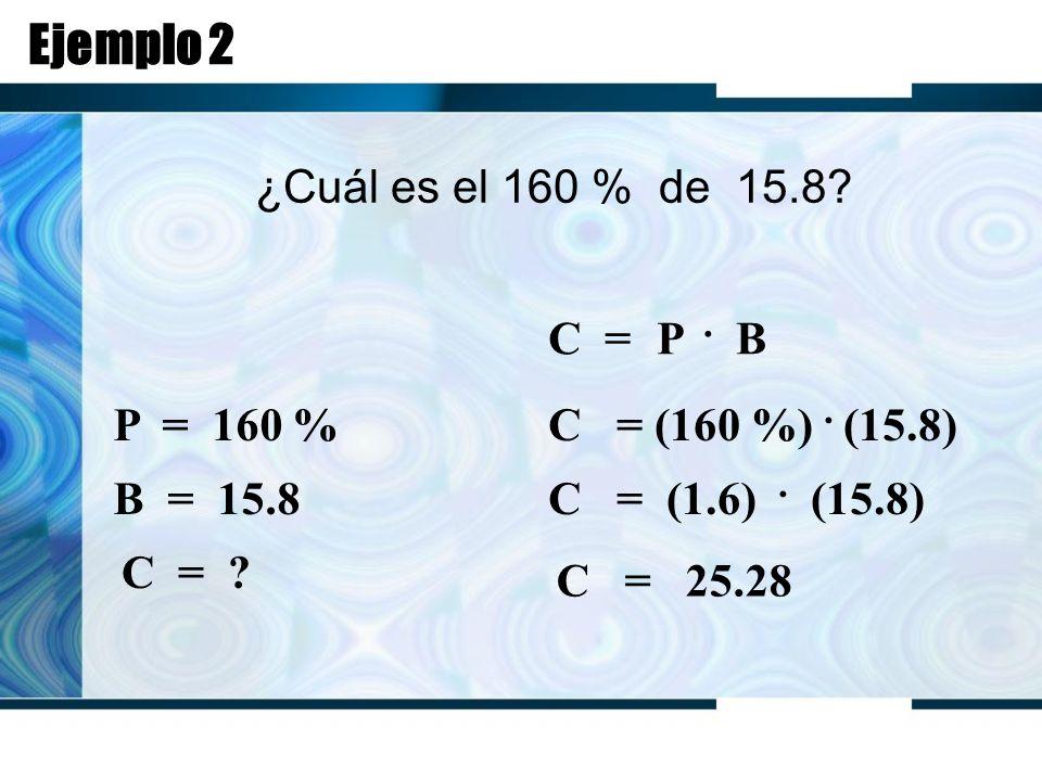 Ejemplo 2 ¿Cuál es el 160 % de 15.8. C = P. B P = 160 % B = 15.8 C = .