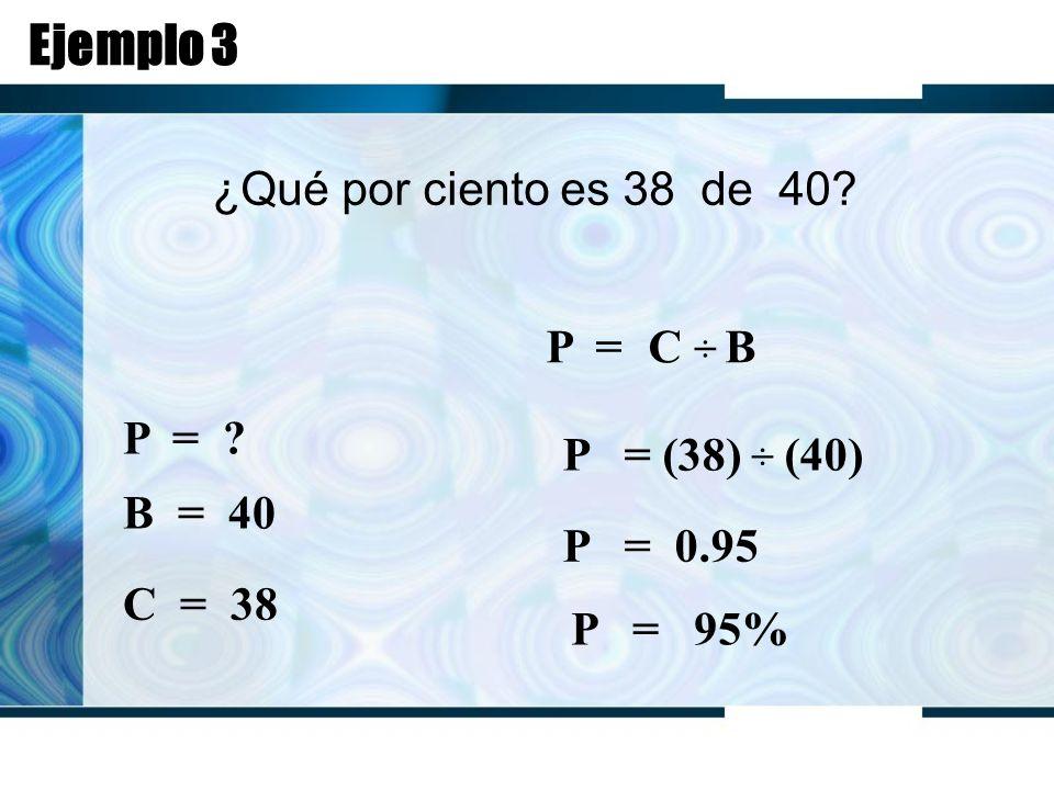 Ejemplo 3 ¿Qué por ciento es 38 de 40. P = C ÷ B P = .