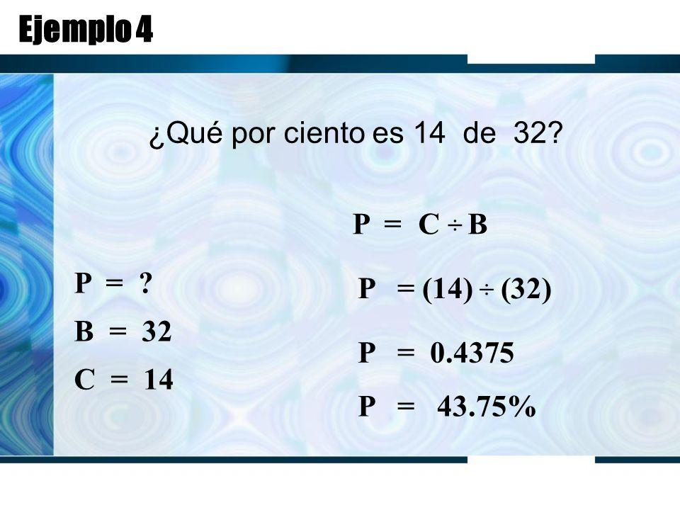 Ejemplo 4 ¿Qué por ciento es 14 de 32. P = C ÷ B P = .