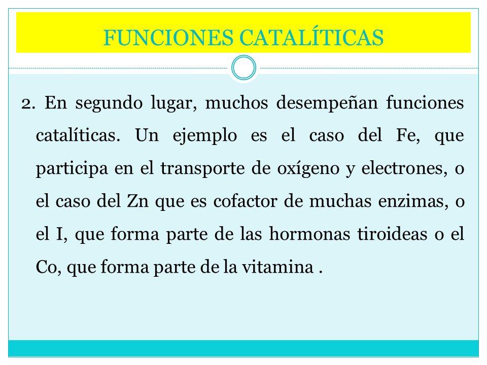 FUNCIONES CATALÍTICAS 2. En segundo lugar, muchos desempeñan funciones catalíticas. Un ejemplo es el caso del Fe, que participa en el transporte de ox