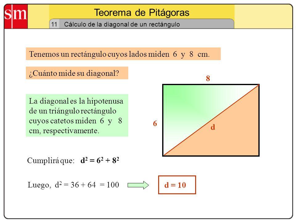 Teorema de Pitágoras 10 Cálculo de la diagonal de un cuadrado Tenemos un cuadrado de 7 cm de lado. La diagonal es la hipotenusa de un triángulo rectán