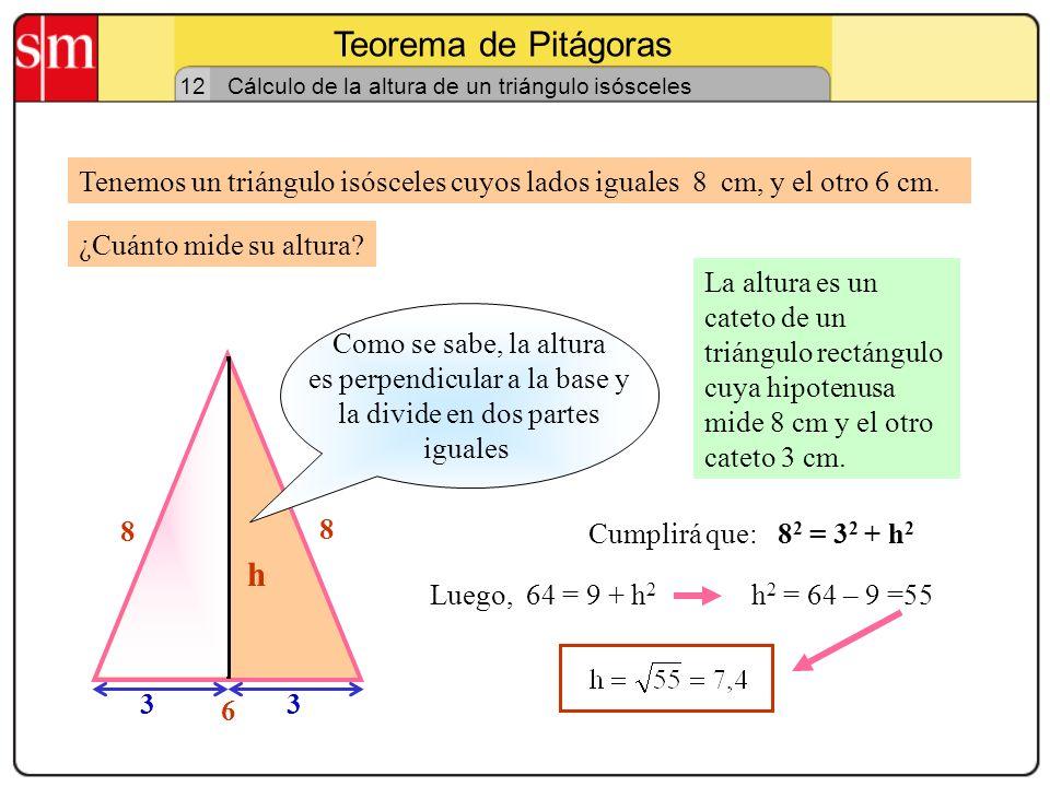 Teorema de Pitágoras 11 Cálculo de la diagonal de un rectángulo Tenemos un rectángulo cuyos lados miden 6 y 8 cm. La diagonal es la hipotenusa de un t