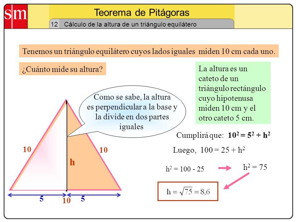 Teorema de Pitágoras 12 Cálculo de la altura de un triángulo isósceles Tenemos un triángulo isósceles cuyos lados iguales 8 cm, y el otro 6 cm. La alt