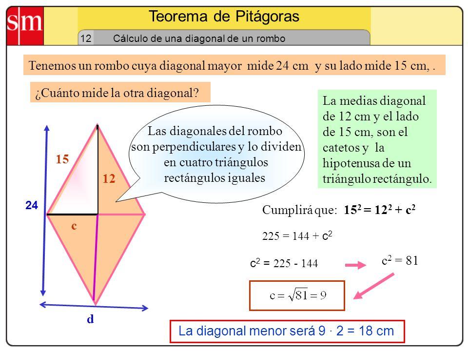 Teorema de Pitágoras 12 Cálculo del lado de un rombo Tenemos un rombo cuyas diagonales miden 16 cm y 12 cm, respectivamente. Las dos medias diagonales