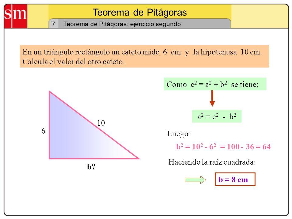 Teorema de Pitágoras 6 Teorema de Pitágoras: ejercicio primero En un triángulo rectángulo los catetos miden 5 y 12 cm, calcula la hipotenusa. 5 12 a?