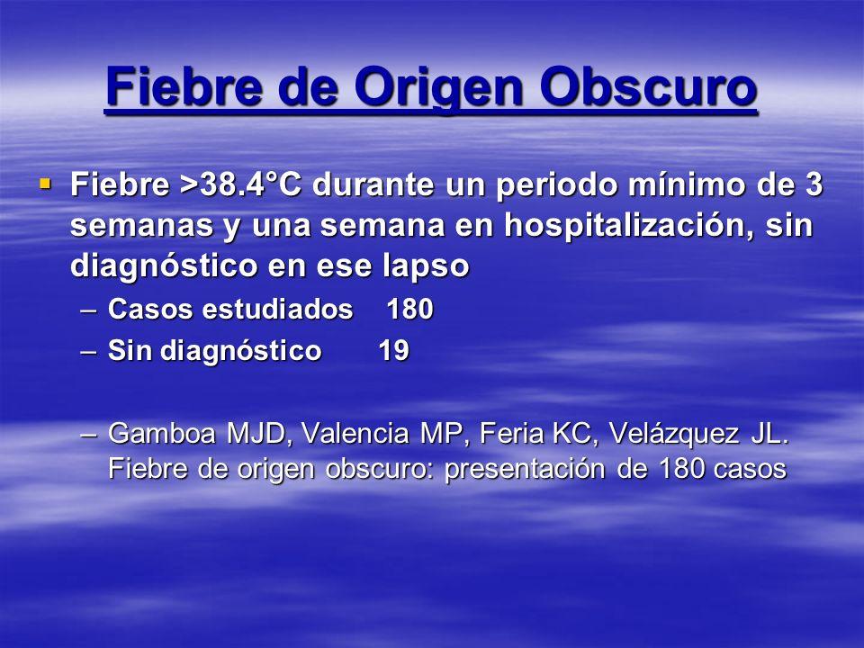 Fiebre de Origen Obscuro Fiebre >38.4°C durante un periodo mínimo de 3 semanas y una semana en hospitalización, sin diagnóstico en ese lapso Fiebre >3