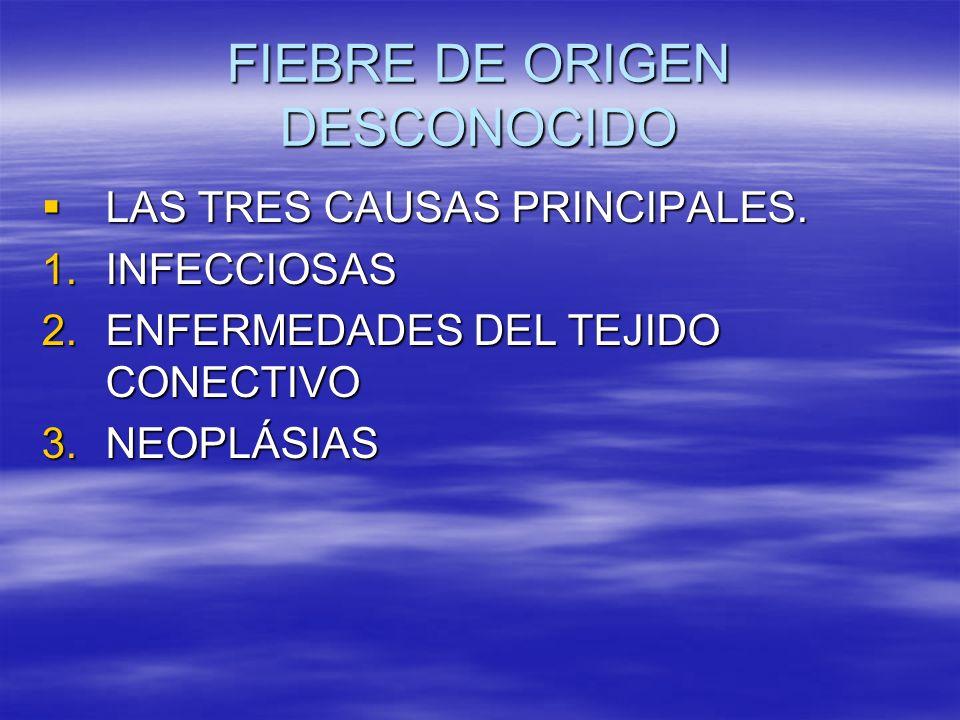 FIEBRE DE ORIGEN DESCONOCIDO LAS TRES CAUSAS PRINCIPALES. LAS TRES CAUSAS PRINCIPALES. 1.INFECCIOSAS 2.ENFERMEDADES DEL TEJIDO CONECTIVO 3.NEOPLÁSIAS