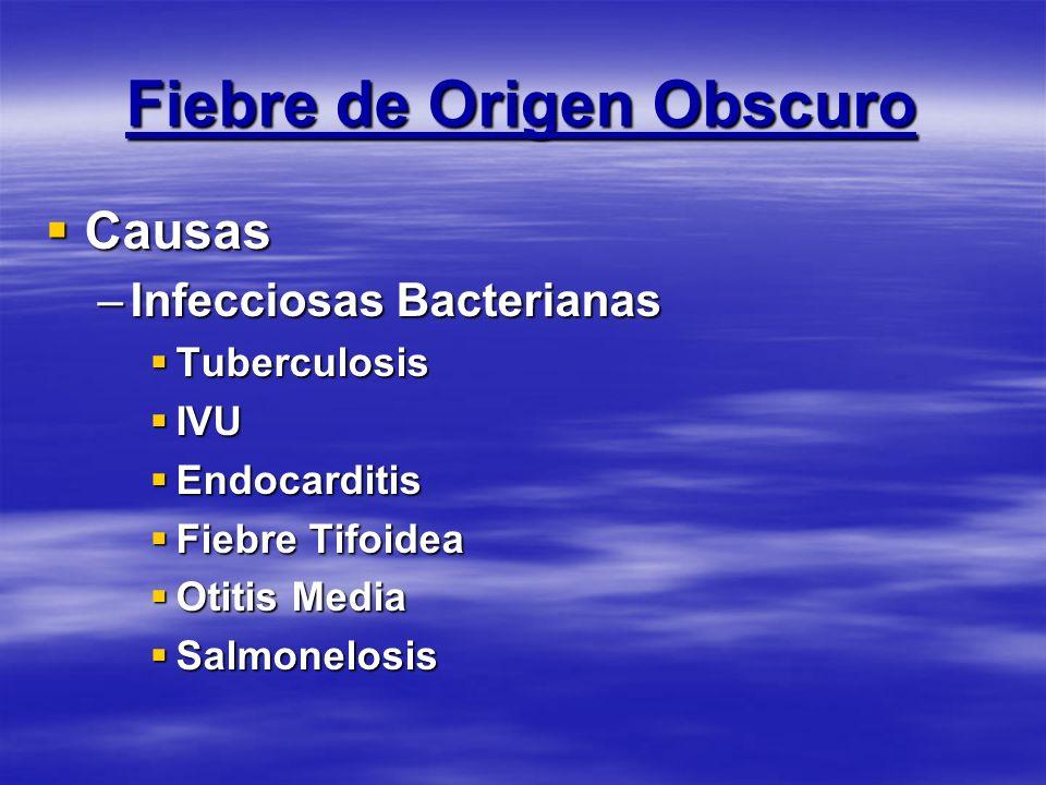 Fiebre de Origen Obscuro Causas Causas –Infecciosas Bacterianas Tuberculosis Tuberculosis IVU IVU Endocarditis Endocarditis Fiebre Tifoidea Fiebre Tif