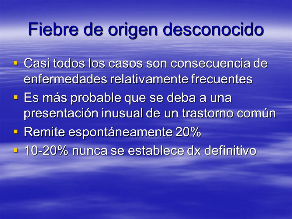 Fiebre de origen desconocido Casi todos los casos son consecuencia de enfermedades relativamente frecuentes Casi todos los casos son consecuencia de e