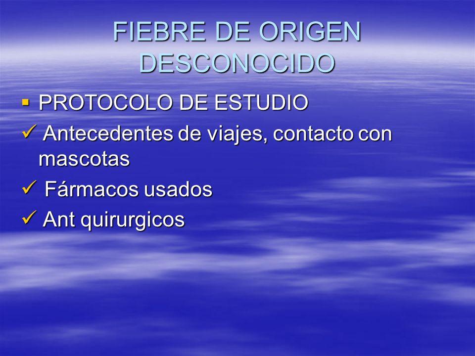 FIEBRE DE ORIGEN DESCONOCIDO PROTOCOLO DE ESTUDIO PROTOCOLO DE ESTUDIO Antecedentes de viajes, contacto con mascotas Antecedentes de viajes, contacto