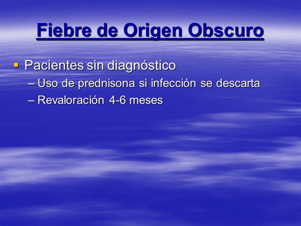 Fiebre de Origen Obscuro Pacientes sin diagnóstico Pacientes sin diagnóstico –Uso de prednisona si infección se descarta –Revaloración 4-6 meses
