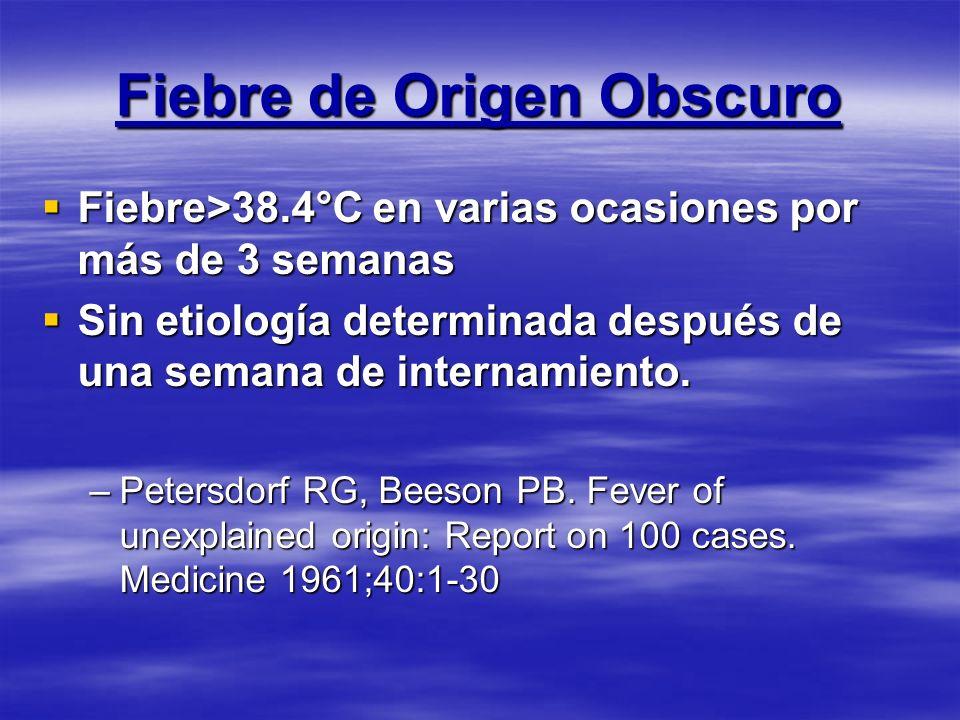Fiebre de Origen Obscuro Fiebre>38.4°C en varias ocasiones por más de 3 semanas Fiebre>38.4°C en varias ocasiones por más de 3 semanas Sin etiología d