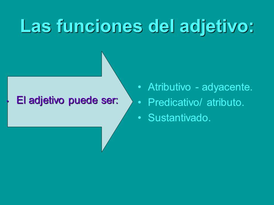 Las funciones del adjetivo: El adjetivo puede ser: El adjetivo puede ser: Atributivo - adyacente. Predicativo/ atributo. Sustantivado.