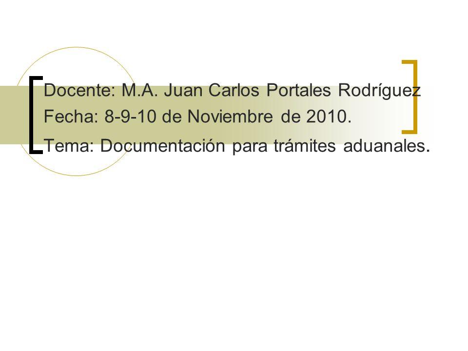Docente: M.A. Juan Carlos Portales Rodríguez Fecha: 8-9-10 de Noviembre de 2010. Tema: Documentación para trámites aduanales.