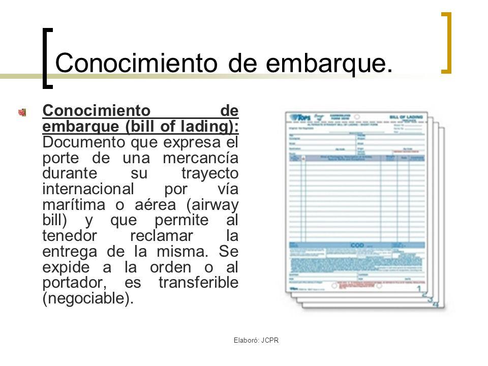 Elaboró: JCPR Conocimiento de embarque. Conocimiento de embarque (bill of lading): Documento que expresa el porte de una mercancía durante su trayecto