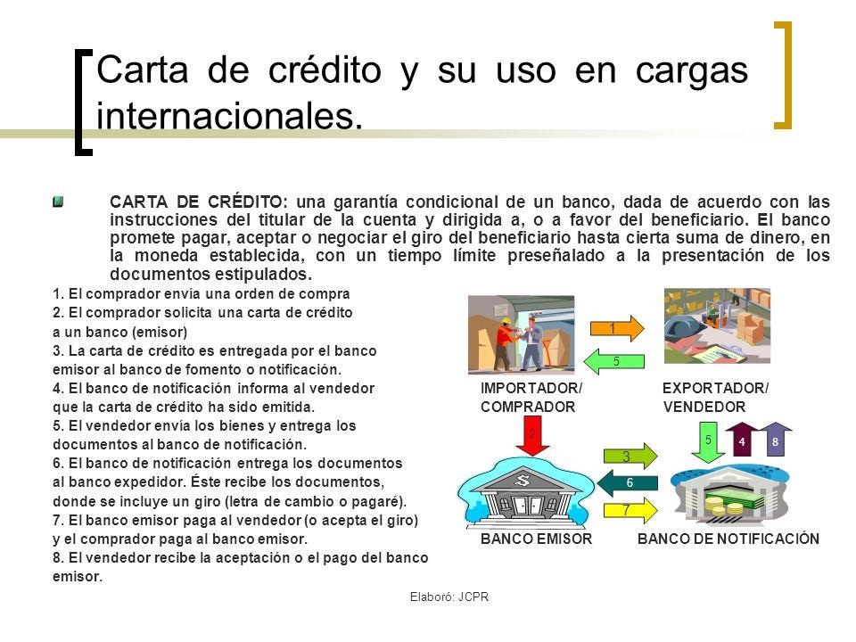 Elaboró: JCPR Carta de crédito y su uso en cargas internacionales. CARTA DE CRÉDITO: una garantía condicional de un banco, dada de acuerdo con las ins