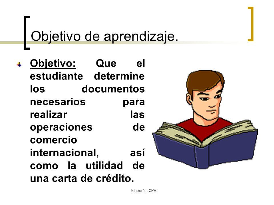 Elaboró: JCPR Objetivo de aprendizaje. Objetivo: Que el estudiante determine los documentos necesarios para realizar las operaciones de comercio inter