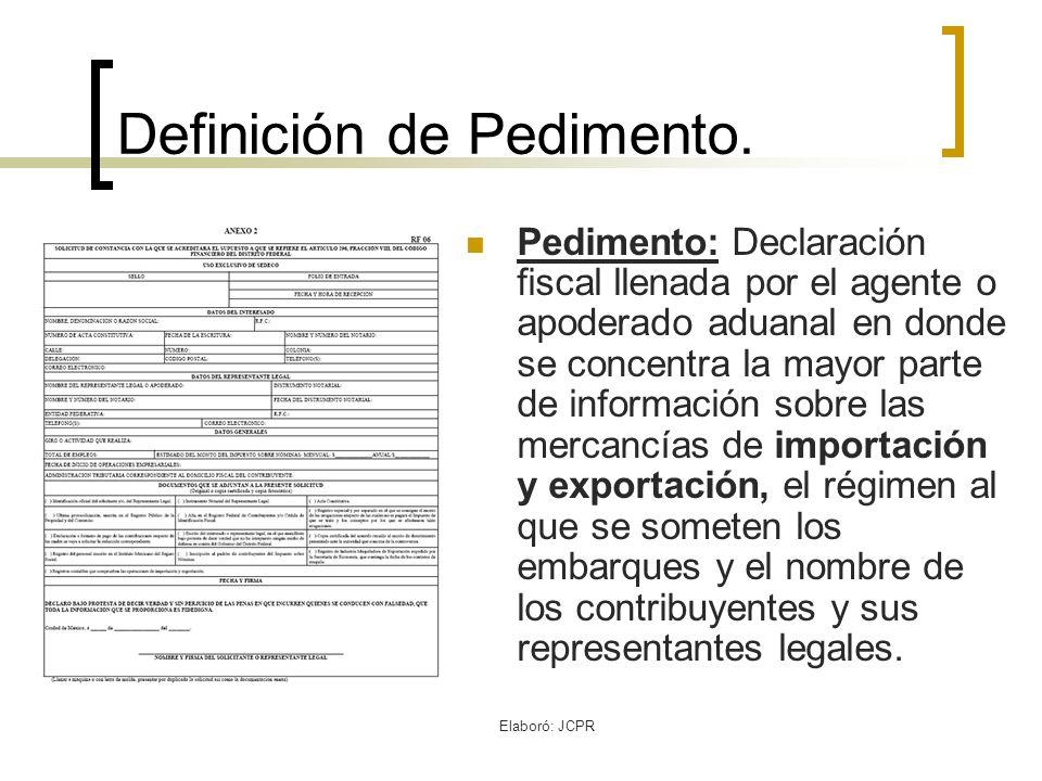 Elaboró: JCPR Definición de Pedimento. Pedimento: Declaración fiscal llenada por el agente o apoderado aduanal en donde se concentra la mayor parte de