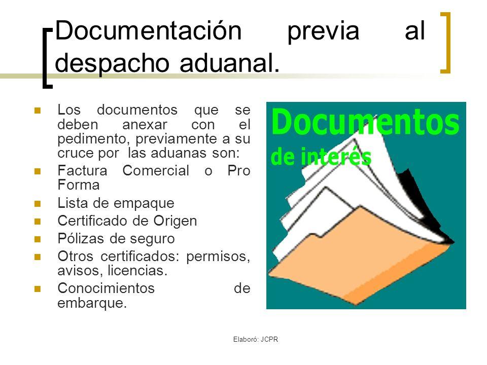 Elaboró: JCPR Documentación previa al despacho aduanal. Los documentos que se deben anexar con el pedimento, previamente a su cruce por las aduanas so