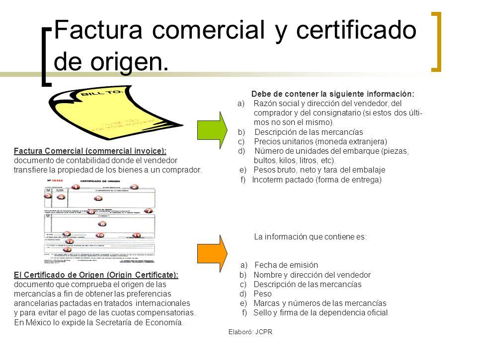 Elaboró: JCPR Factura comercial y certificado de origen. Debe de contener la siguiente información: a) Razón social y dirección del vendedor, del comp