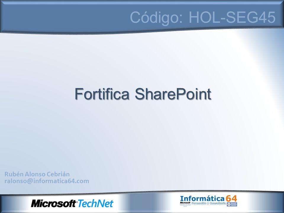 Rubén Alonso Cebrián ralonso@informatica64.com Código: HOL-SEG45 Fortifica SharePoint