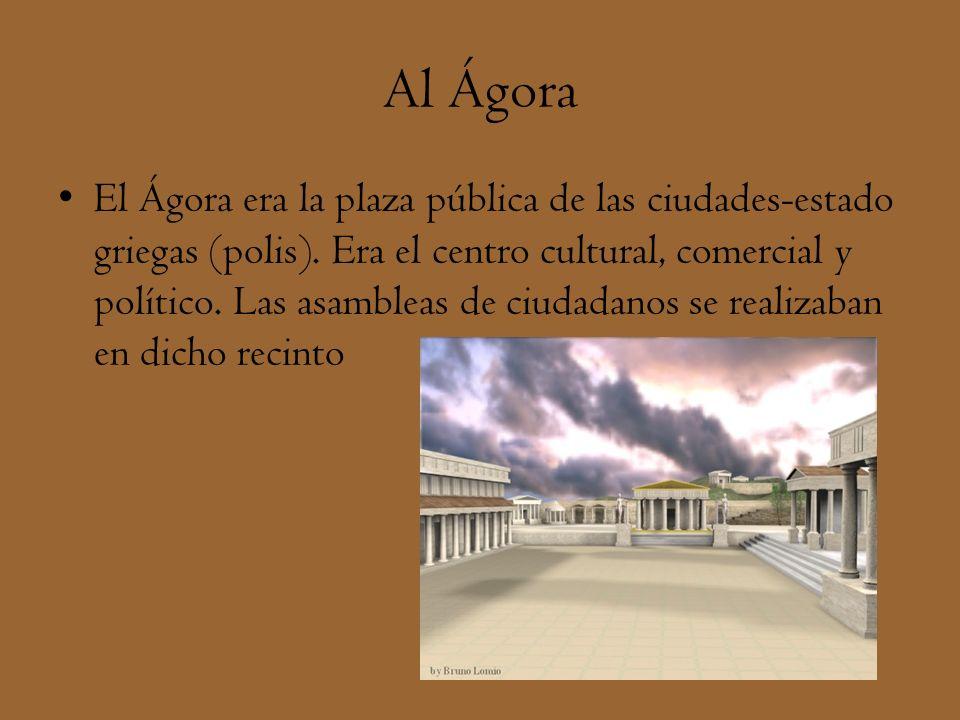 Al Ágora El Ágora era la plaza pública de las ciudades-estado griegas (polis). Era el centro cultural, comercial y político. Las asambleas de ciudadan