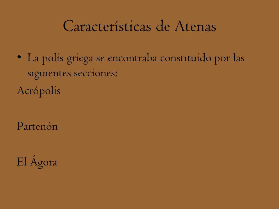 Características de Atenas La polis griega se encontraba constituido por las siguientes secciones: Acrópolis Partenón El Ágora