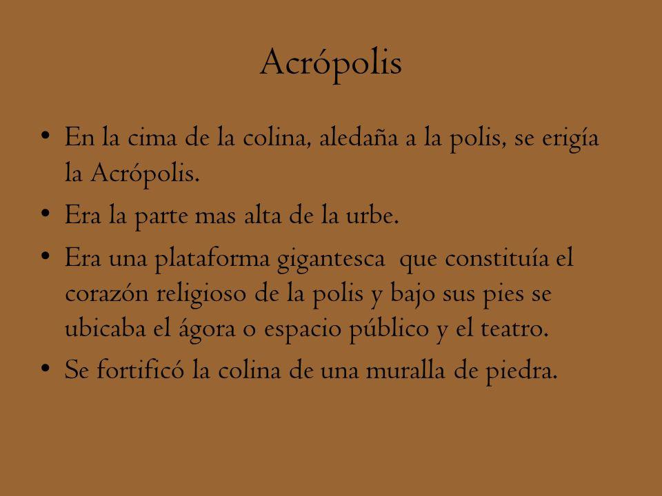 Acrópolis En la cima de la colina, aledaña a la polis, se erigía la Acrópolis. Era la parte mas alta de la urbe. Era una plataforma gigantesca que con