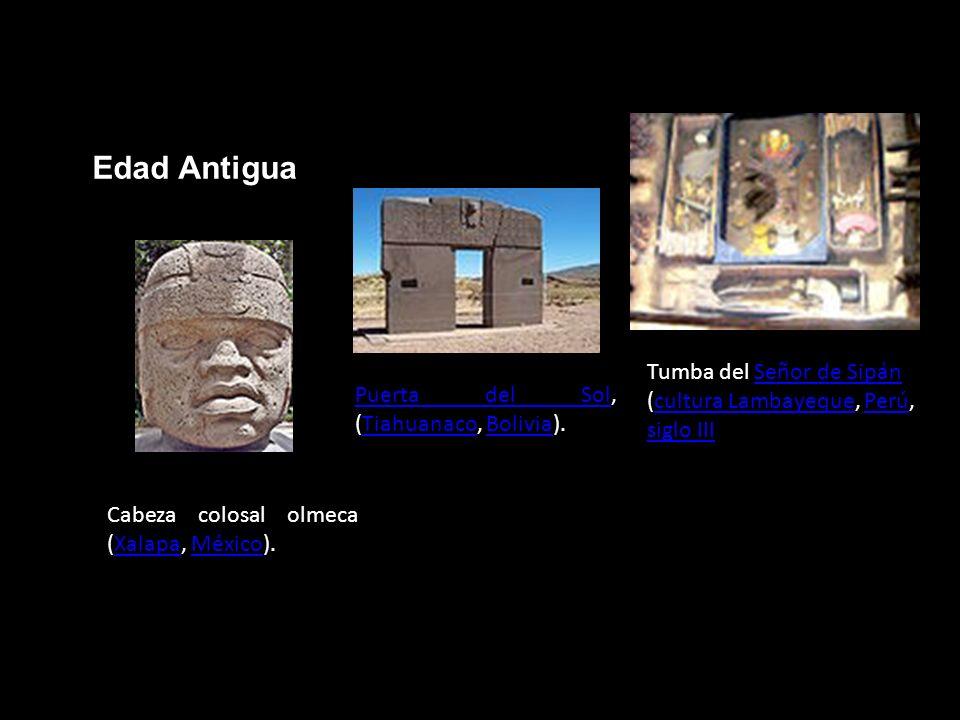 Edad Antigua Cabeza colosal olmeca (Xalapa, México).XalapaMéxico Puerta del SolPuerta del Sol, (Tiahuanaco, Bolivia).TiahuanacoBolivia Tumba del Señor