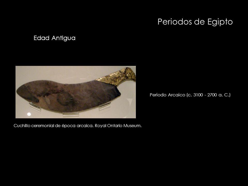 Periodos de Egipto Periodo Arcaico (c. 3100 - 2700 a. C.) Cuchillo ceremonial de época arcaica. Royal Ontario Museum. Edad Antigua