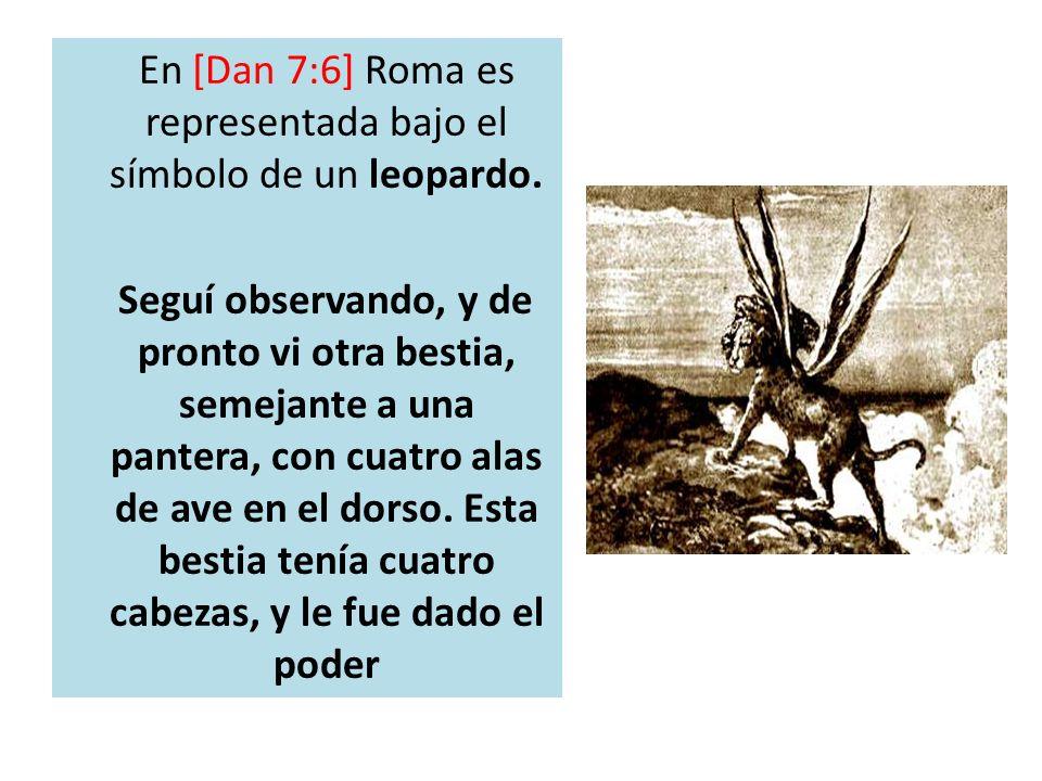 En [Dan 7:6] Roma es representada bajo el símbolo de un leopardo. Seguí observando, y de pronto vi otra bestia, semejante a una pantera, con cuatro al
