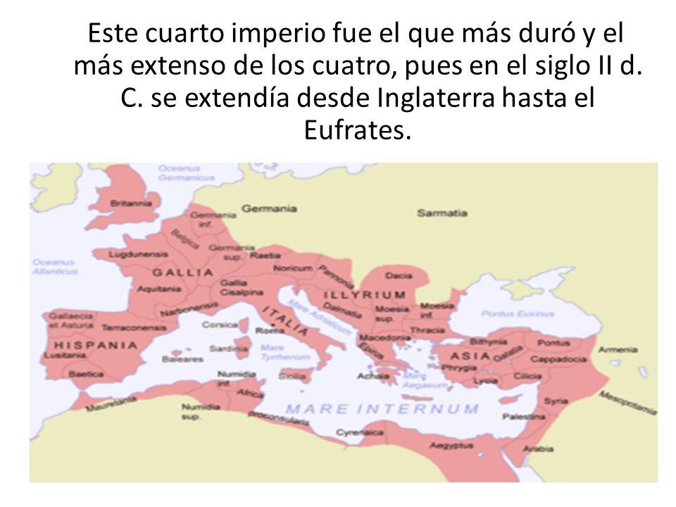 Este cuarto imperio fue el que más duró y el más extenso de los cuatro, pues en el siglo II d. C. se extendía desde Inglaterra hasta el Eufrates.