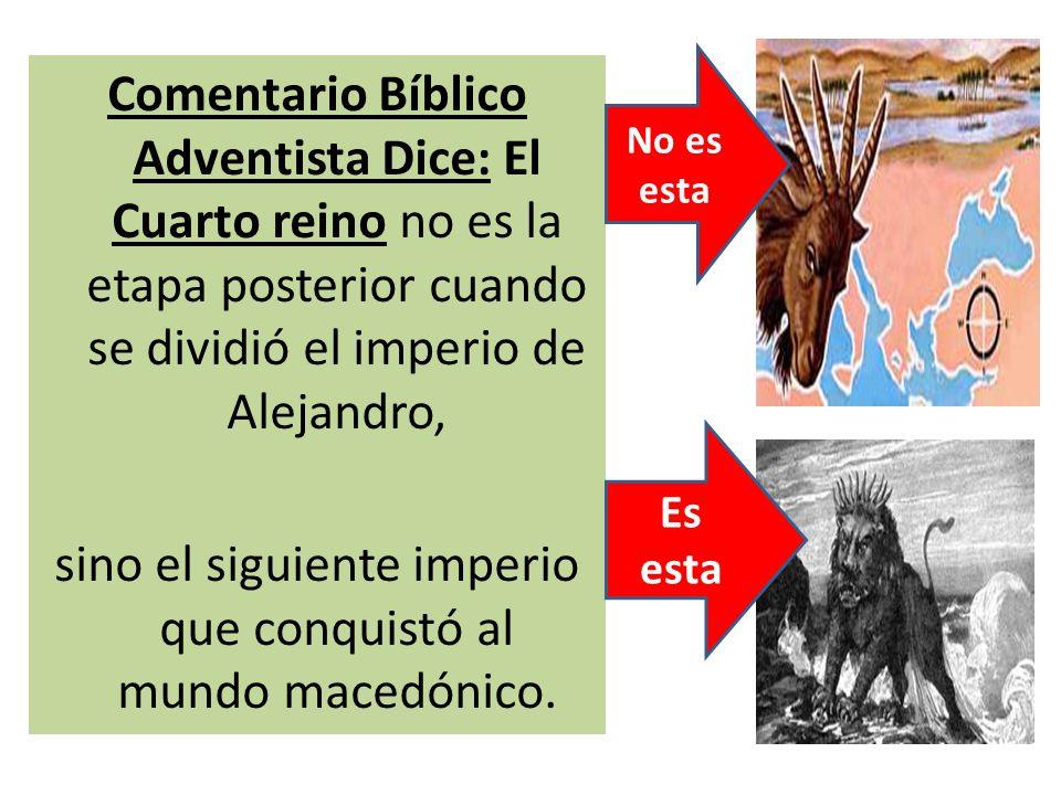 Comentario Bíblico Adventista Dice: El Cuarto reino no es la etapa posterior cuando se dividió el imperio de Alejandro, sino el siguiente imperio que