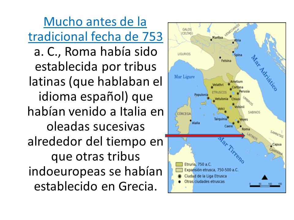 Mucho antes de la tradicional fecha de 753 a. C., Roma había sido establecida por tribus latinas (que hablaban el idioma español) que habían venido a