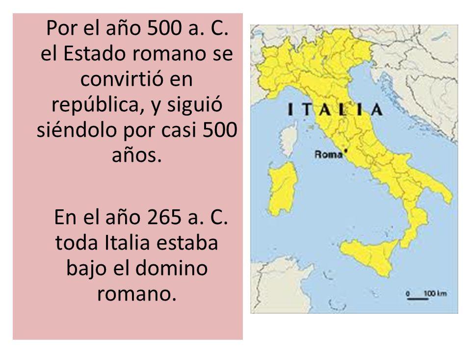 Por el año 500 a. C. el Estado romano se convirtió en república, y siguió siéndolo por casi 500 años. En el año 265 a. C. toda Italia estaba bajo el d