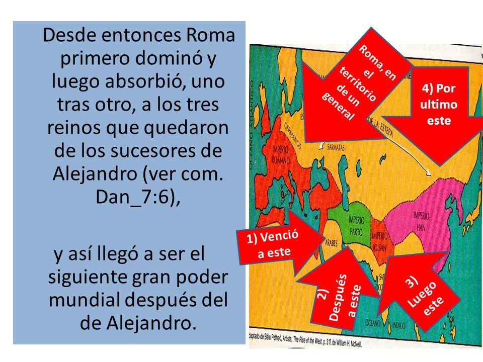 Desde entonces Roma primero dominó y luego absorbió, uno tras otro, a los tres reinos que quedaron de los sucesores de Alejandro (ver com. Dan_7:6), y