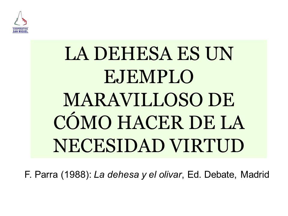 LA DEHESA ES UN EJEMPLO MARAVILLOSO DE CÓMO HACER DE LA NECESIDAD VIRTUD F. Parra (1988): La dehesa y el olivar, Ed. Debate, Madrid