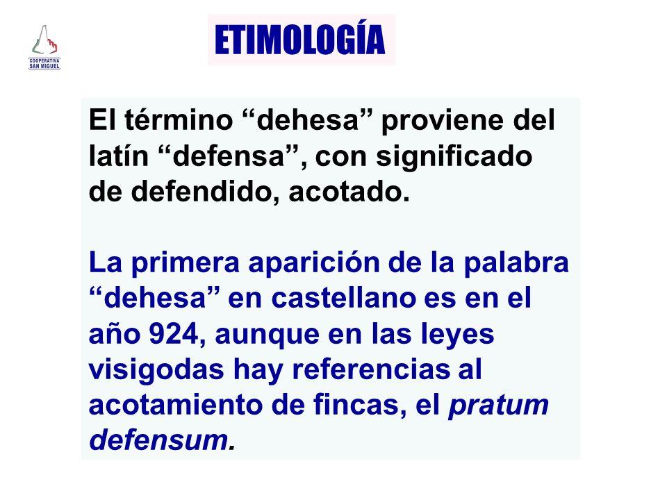 ETIMOLOGÍA El término dehesa proviene del latín defensa, con significado de defendido, acotado. La primera aparición de la palabra dehesa en castellan